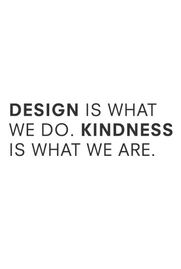 DESIGN IS WHAT WE DO. KINDNESS IS WHAT WE ARE.